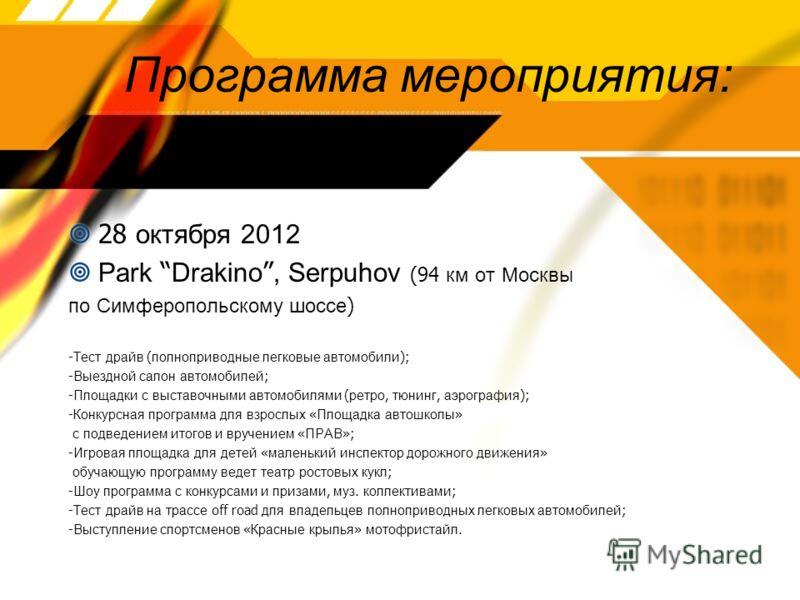 Программа мероприятия: 28 октября 2012 Park Drakino, Serpuhov (94 км от Москвы по Симферопольскому шоссе ) - Тест драйв ( полноприводные легковые автомобили ); - Выездной салон автомобилей ; - Площадки с выставочными автомобилями ( ретро, тюнинг, аэр