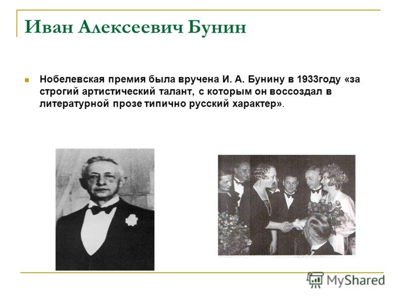 Иван Алексеевич Бунин Нобелевская премия была вручена И. А. Бунину в 1933году «за строгий артистический талант, с которым он воссоздал в литературной прозе типично русский характер».