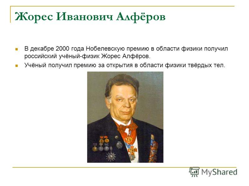 Жорес Иванович Алфёров В декабре 2000 года Нобелевскую премию в области физики получил российский учёный-физик Жорес Алфёров. Учёный получил премию за открытия в области физики твёрдых тел.