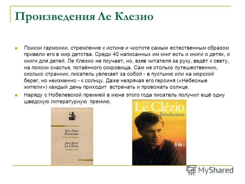 Произведения Ле Клезио Поиски гармонии, стремление к истине и чистоте самым естественным образом привели его в мир детства. Среди 40 написанных им книг есть и книги о детях, и книги для детей. Ле Клезио не поучает, но, взяв читателя за руку, ведёт к