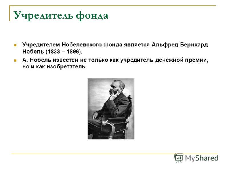 Учредитель фонда Учредителем Нобелевского фонда является Альфред Бернхард Нобель (1833 – 1896). А. Нобель известен не только как учредитель денежной премии, но и как изобретатель.