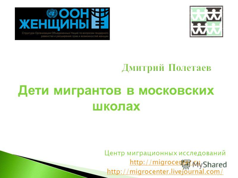 Дмитрий Полетаев Центр миграционных исследований http://migrocenter.ru http://migrocenter.livejournal.com/ Дети мигрантов в московских школах