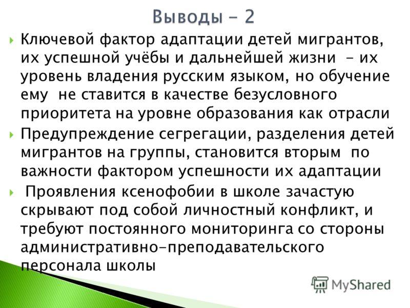 Ключевой фактор адаптации детей мигрантов, их успешной учёбы и дальнейшей жизни - их уровень владения русским языком, но обучение ему не ставится в качестве безусловного приоритета на уровне образования как отрасли Предупреждение сегрегации, разделен