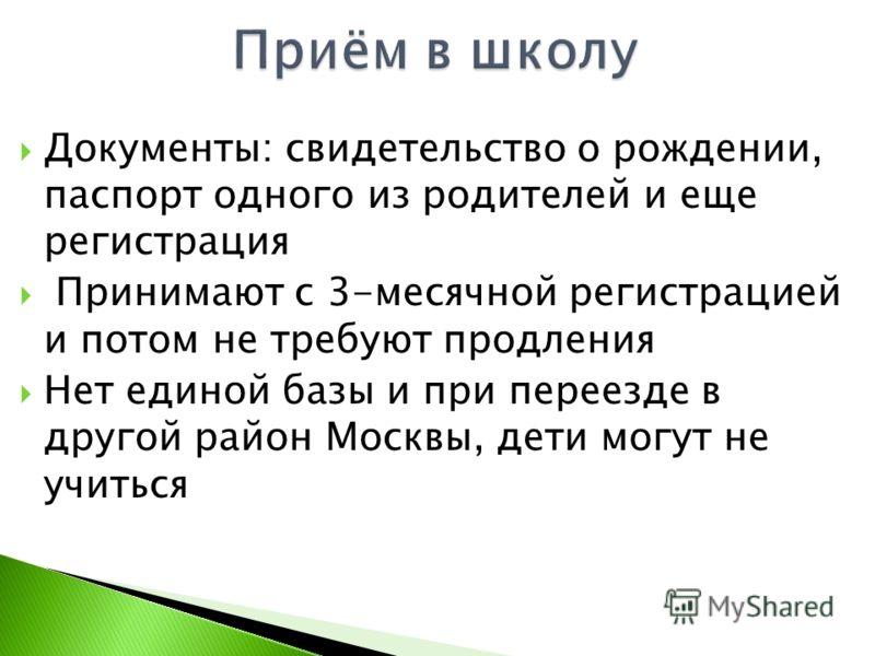 Документы: свидетельство о рождении, паспорт одного из родителей и еще регистрация Принимают с 3-месячной регистрацией и потом не требуют продления Нет единой базы и при переезде в другой район Москвы, дети могут не учиться