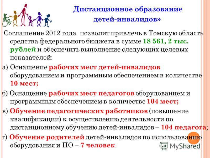 11 Дистанционное образование детей-инвалидов» Соглашение 2012 года позволит привлечь в Томскую область средства федерального бюджета в сумме 18 561, 2 тыс. рублей и обеспечить выполнение следующих целевых показателей: а) Оснащение рабочих мест детей-