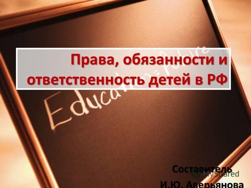 Права, обязанности и ответственность детей в РФ Составитель И.Ю. Аверьянова
