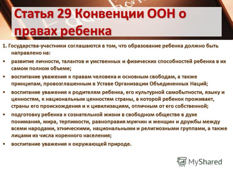 Статья 29 Конвенции ООН о правах ребенка 1. Государства-участники соглашаются в том, что образование ребенка должно быть направлено на: развитие личности, талантов и умственных и физических способностей ребенка в их самом полном объеме;развитие лично