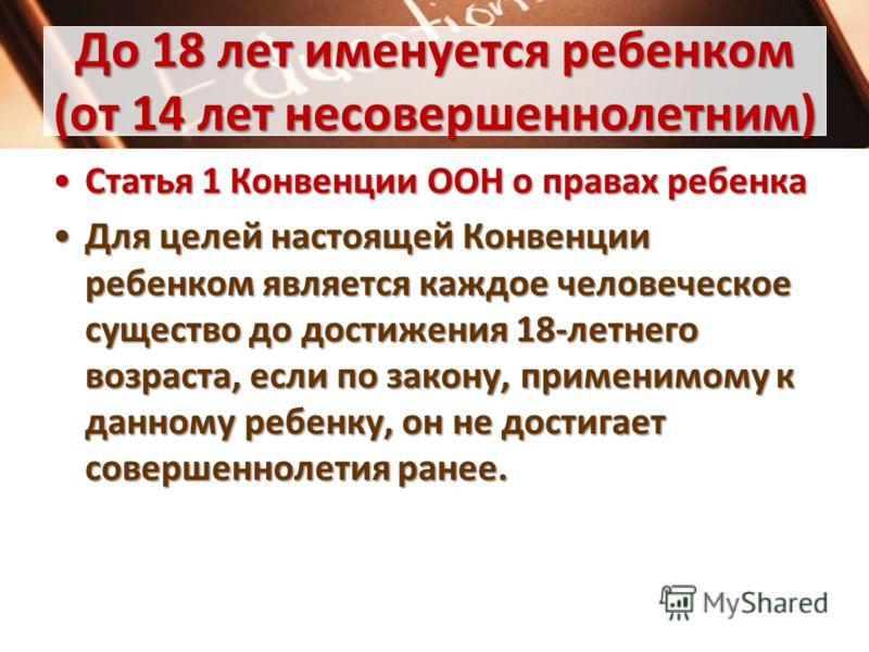 До 18 лет именуется ребенком (от 14 лет несовершеннолетним) Статья 1 Конвенции ООН о правах ребенкаСтатья 1 Конвенции ООН о правах ребенка Для целей настоящей Конвенции ребенком является каждое человеческое существо до достижения 18-летнего возраста,