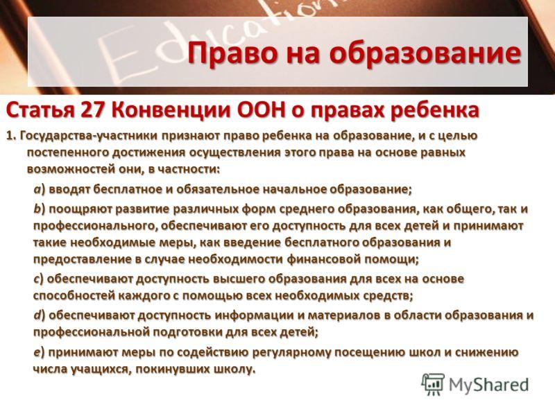 Право на образование Статья 27Конвенции ООН о правах ребенка Статья 27 Конвенции ООН о правах ребенка 1. Государства-участники признают право ребенка на образование, и с целью постепенного достижения осуществления этого права на основе равных возможн