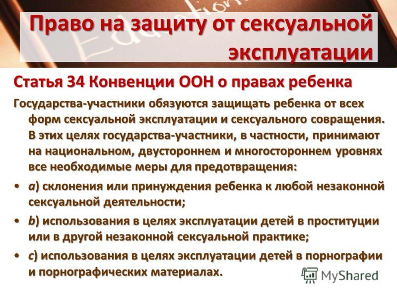 Право на защиту от сексуальной эксплуатации Статья 34Конвенции ООН о правах ребенка Статья 34 Конвенции ООН о правах ребенка Государства-участники обязуются защищать ребенка от всех форм сексуальной эксплуатации и сексуального совращения. В этих целя
