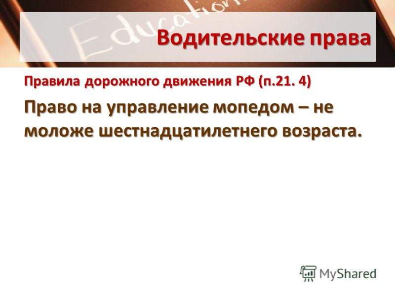 Водительские права Правила дорожного движения РФ (п.21. 4) Право на управление мопедом – не моложе шестнадцатилетнего возраста.