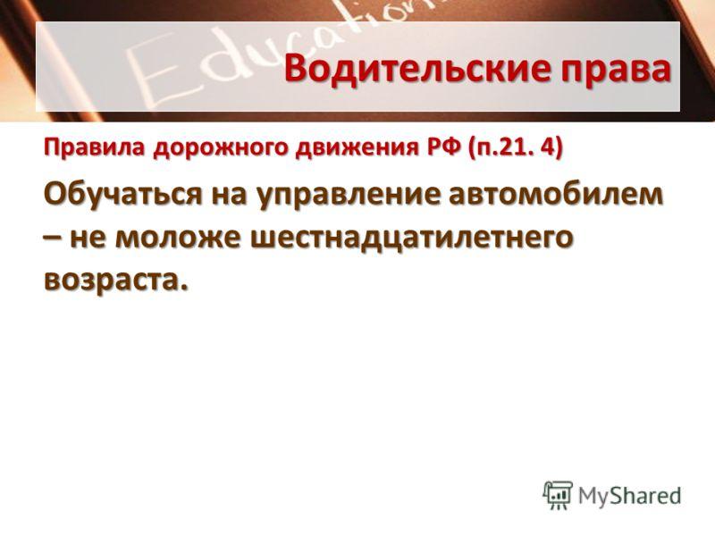 Водительские права Правила дорожного движения РФ (п.21. 4) Обучаться на управление автомобилем – не моложе шестнадцатилетнего возраста.