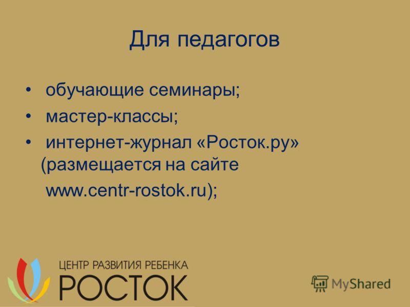 Для педагогов обучающие семинары; мастер-классы; интернет-журнал «Росток.ру» (размещается на сайте www.centr-rostok.ru);