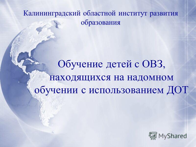 Обучение детей с ОВЗ, находящихся на надомном обучении с использованием ДОТ Калининградский областной институт развития образования