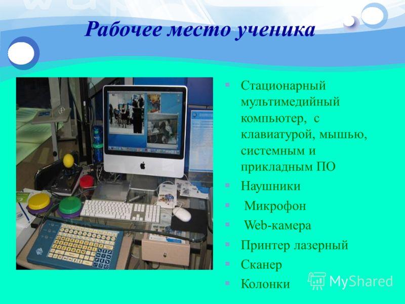 Рабочее место ученика Стационарный мультимедийный компьютер, с клавиатурой, мышью, системным и прикладным ПО Наушники Микрофон Web-камера Принтер лазерный Сканер Колонки