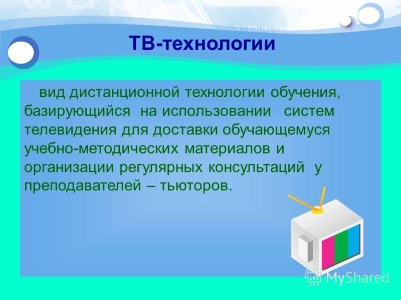 ТВ-технологии вид дистанционной технологии обучения, базирующийся на использовании систем телевидения для доставки обучающемуся учебно-методических материалов и организации регулярных консультаций у преподавателей – тьюторов.