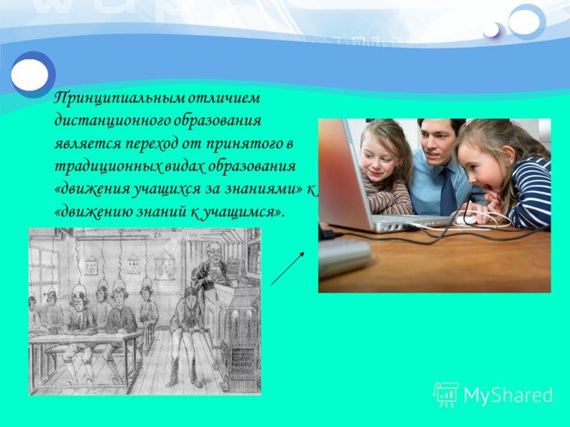 Принципиальным отличием дистанционного образования является переход от принятого в традиционных видах образования «движения учащихся за знаниями» к «движению знаний к учащимся».