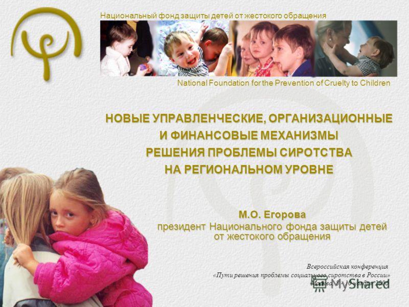 Национальный фонд защиты детей от жестокого обращения National Foundation for the Prevention of Cruelty to Children НОВЫЕ УПРАВЛЕНЧЕСКИЕ, ОРГАНИЗАЦИОННЫЕ И ФИНАНСОВЫЕ МЕХАНИЗМЫ РЕШЕНИЯ ПРОБЛЕМЫ СИРОТСТВА НА РЕГИОНАЛЬНОМ УРОВНЕ Всероссийская конференц