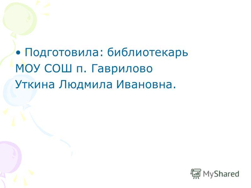 Подготовила: библиотекарь МОУ СОШ п. Гаврилово Уткина Людмила Ивановна.