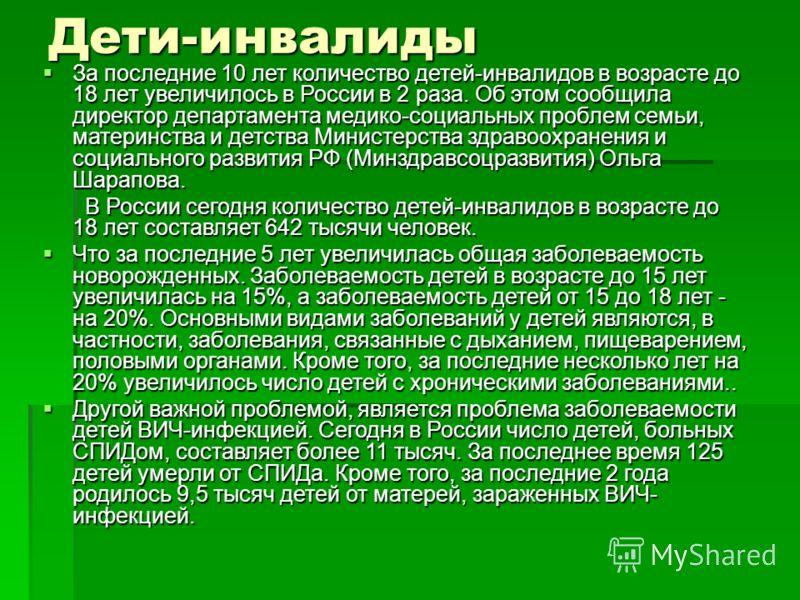 Дети-инвалиды За последние 10 лет количество детей-инвалидов в возрасте до 18 лет увеличилось в России в 2 раза. Об этом сообщила директор департамента медико-социальных проблем семьи, материнства и детства Министерства здравоохранения и социального