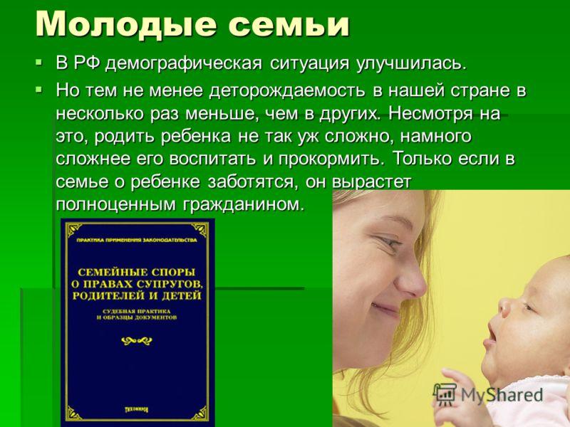 Молодые семьи В РФ демографическая ситуация улучшилась. В РФ демографическая ситуация улучшилась. Но тем не менее деторождаемость в нашей стране в несколько раз меньше, чем в других. Несмотря на это, родить ребенка не так уж сложно, намного сложнее е