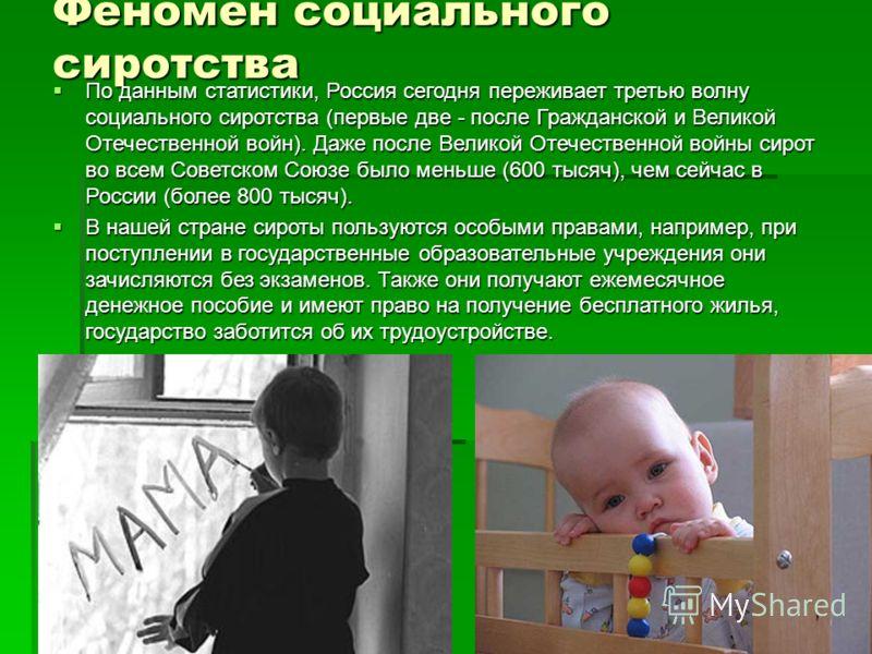 Феномен социального сиротства По данным статистики, Россия сегодня переживает третью волну социального сиротства (первые две - после Гражданской и Великой Отечественной войн). Даже после Великой Отечественной войны сирот во всем Советском Союзе было