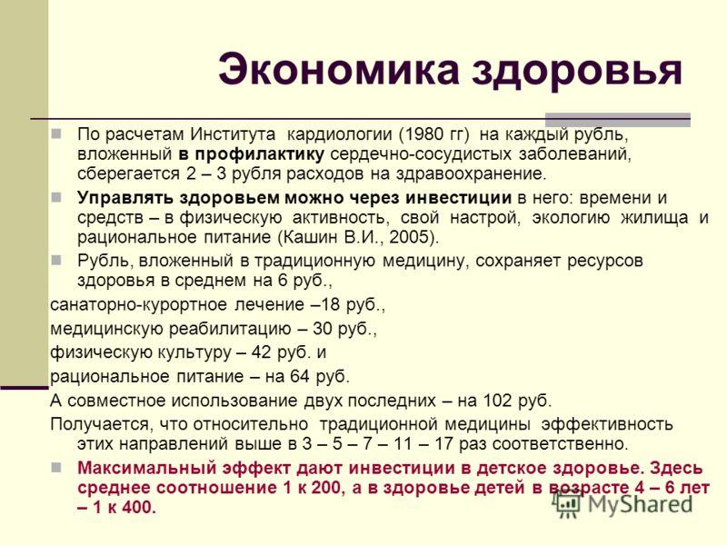Экономика здоровья По расчетам Института кардиологии (1980 гг) на каждый рубль, вложенный в профилактику сердечно-сосудистых заболеваний, сберегается 2 – 3 рубля расходов на здравоохранение. Управлять здоровьем можно через инвестиции в него: времени