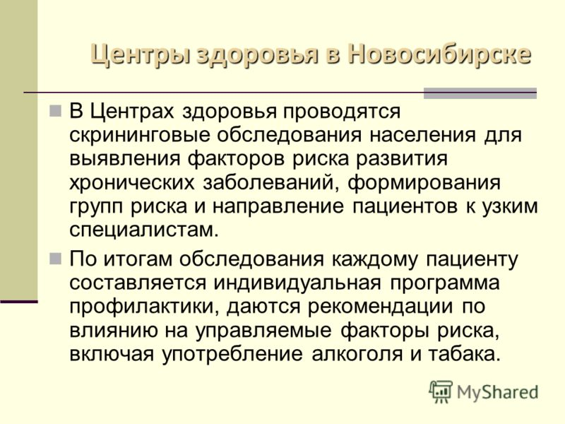 Центры здоровья в Новосибирске В Центрах здоровья проводятся скрининговые обследования населения для выявления факторов риска развития хронических заболеваний, формирования групп риска и направление пациентов к узким специалистам. По итогам обследова