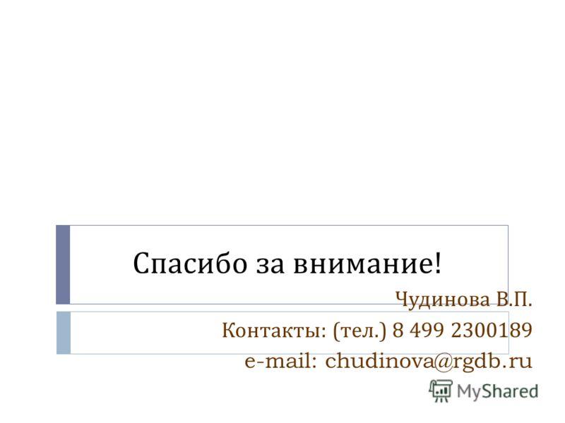 Спасибо за внимание ! Чудинова В. П. Контакты : ( тел.) 8 499 2300189 e-mail: chudinova@rgdb.ru