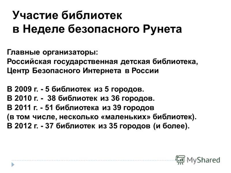 Главные организаторы: Российская государственная детская библиотека, Центр Безопасного Интернета в России В 2009 г. - 5 библиотек из 5 городов. В 2010 г. - 38 библиотек из 36 городов. В 2011 г. - 51 библиотека из 39 городов (в том числе, несколько «м