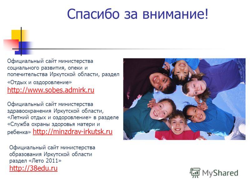 Спасибо за внимание! Официальный сайт министерства социального развития, опеки и попечительства Иркутской области, раздел «Отдых и оздоровление» http://www.sobes.admirk.ru http://www.sobes.admirk.ru Официальный сайт министерства здравоохранения Иркут