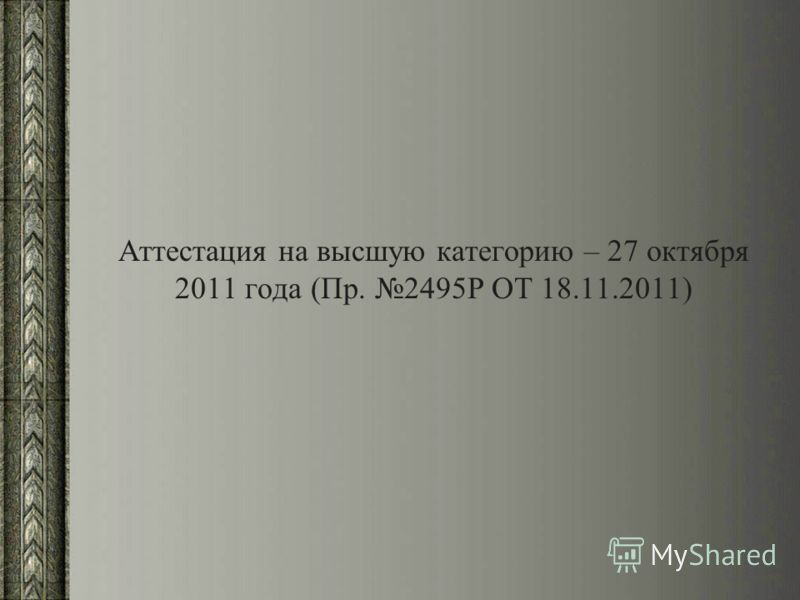 Аттестация на высшую категорию – 27 октября 2011 года (Пр. 2495Р ОТ 18.11.2011)