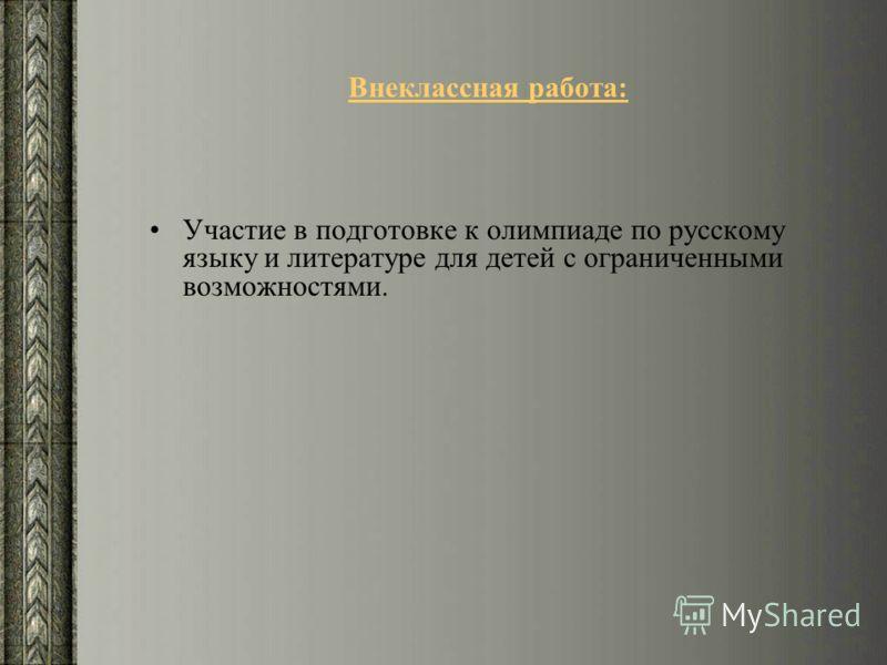 Внеклассная работа: Участие в подготовке к олимпиаде по русскому языку и литературе для детей с ограниченными возможностями.