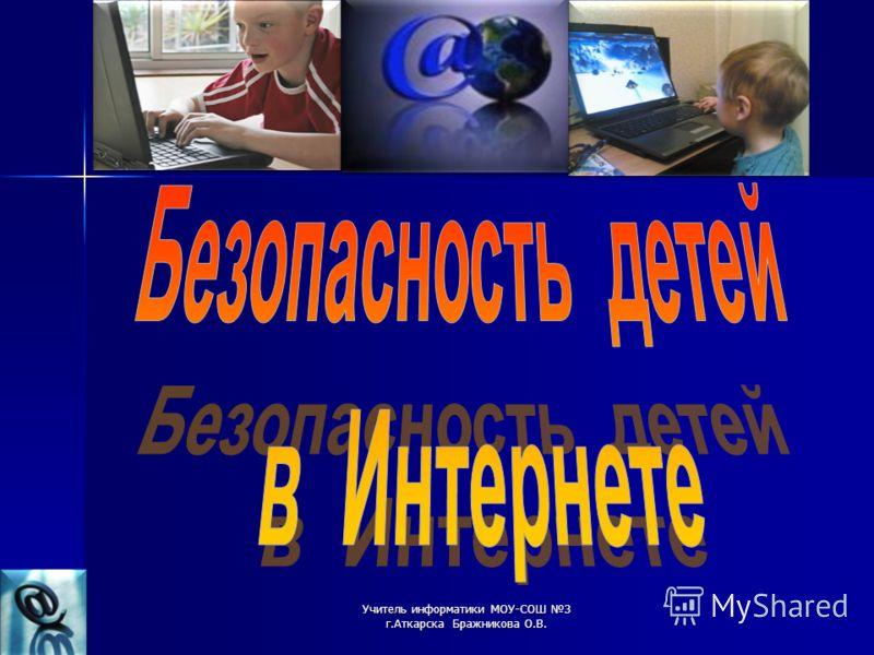 Учитель информатики МОУ-СОШ 3 г.Аткарска Бражникова О.В.