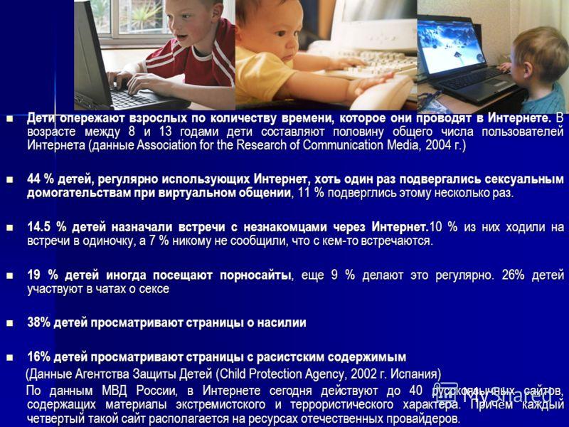 Дети опережают взрослых по количеству времени, которое они проводят в Интернете. В возрасте между 8 и 13 годами дети составляют половину общего числа пользователей Интернета (данные Association for the Research of Communication Media, 2004 г.) Дети о