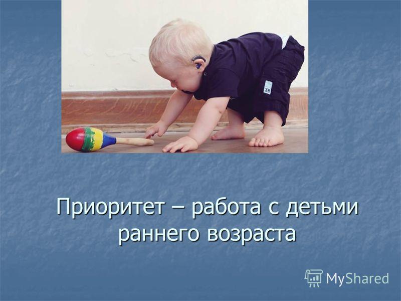 Приоритет – работа с детьми раннего возраста