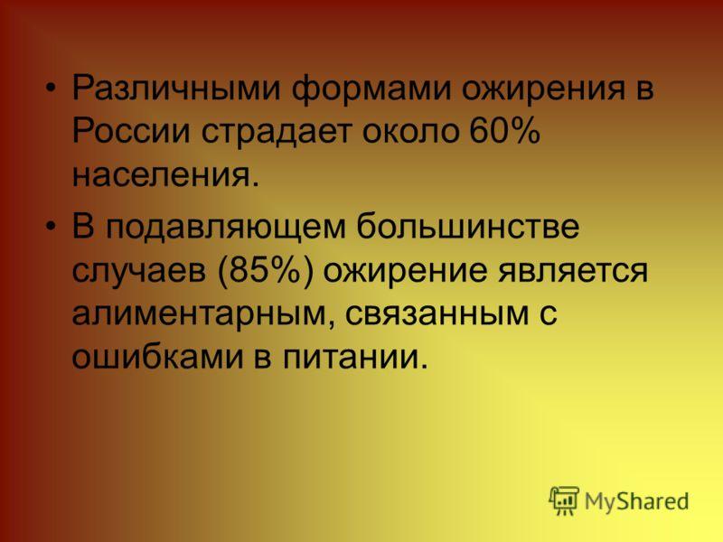 Различными формами ожирения в России страдает около 60% населения. В подавляющем большинстве случаев (85%) ожирение является алиментарным, связанным с ошибками в питании.