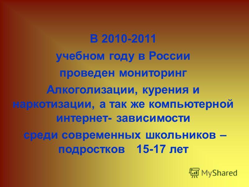 В 2010-2011 учебном году в России проведен мониторинг Алкоголизации, курения и наркотизации, а так же компьютерной интернет- зависимости среди современных школьников – подростков 15-17 лет