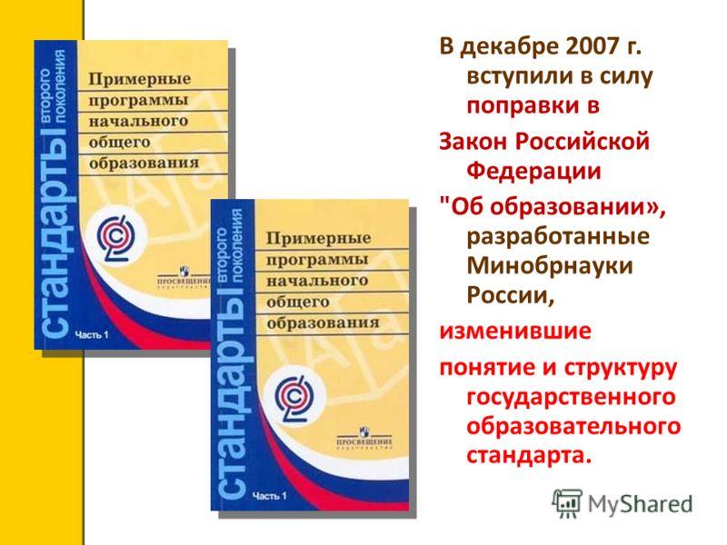 В декабре 2007 г. вступили в силу поправки в Закон Российской Федерации Об образовании», разработанные Минобрнауки России, изменившие понятие и структуру государственного образовательного стандарта.
