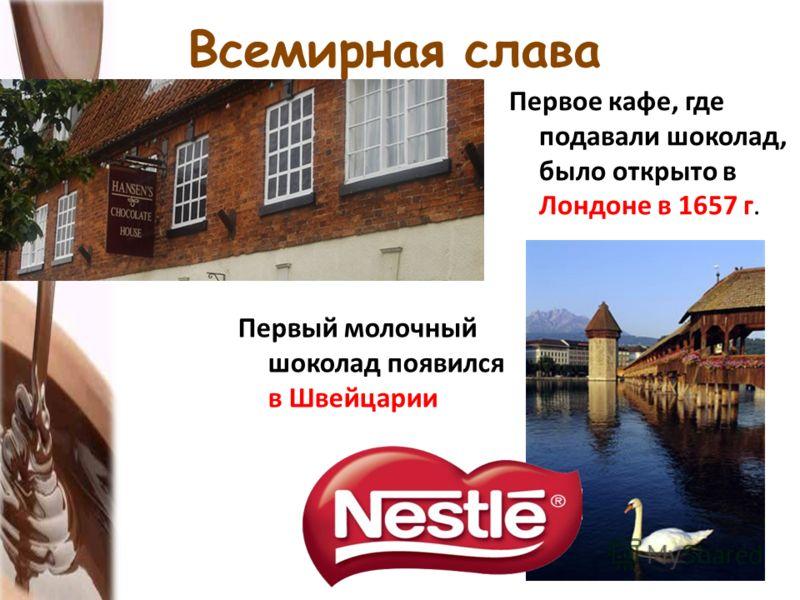 Всемирная слава Первое кафе, где подавали шоколад, было открыто в Лондоне в 1657 г. Первый молочный шоколад появился в Швейцарии
