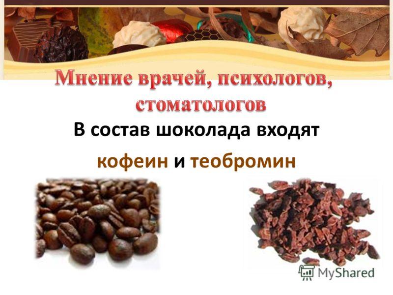 В состав шоколада входят кофеин и теобромин
