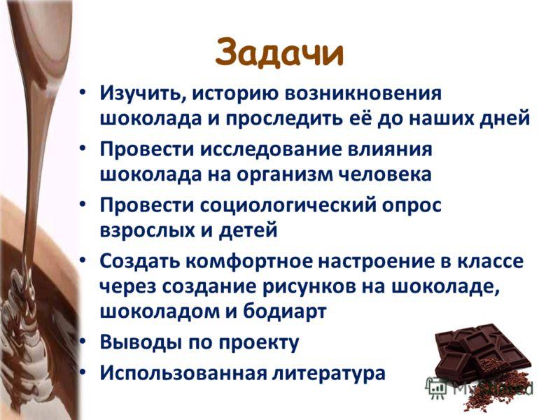 Задачи Изучить, историю возникновения шоколада и проследить её до наших дней Провести исследование влияния шоколада на организм человека Провести социологический опрос взрослых и детей Создать комфортное настроение в классе через создание рисунков на