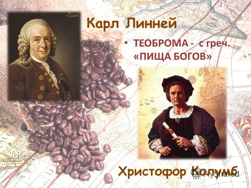 Карл Линней ТЕОБРОМА - с греч. «ПИЩА БОГОВ» Христофор Колумб