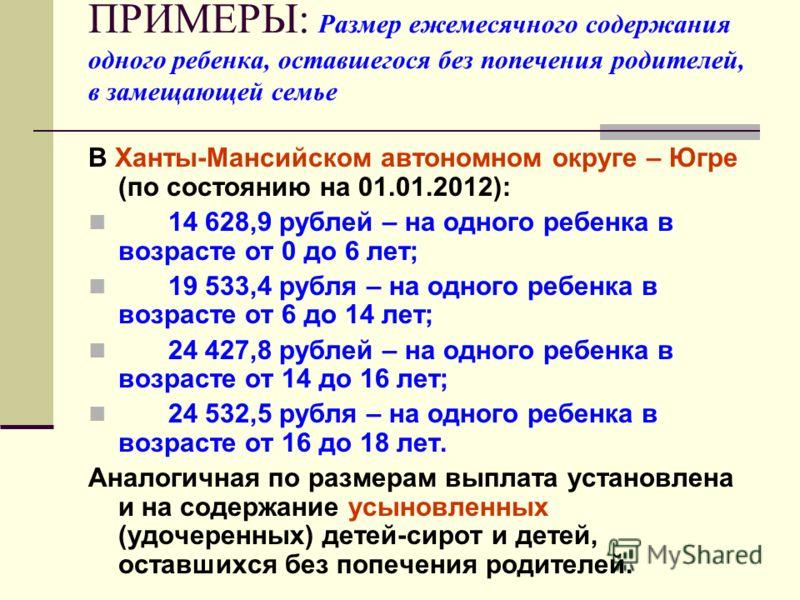 ПРИМЕРЫ: Размер ежемесячного содержания одного ребенка, оставшегося без попечения родителей, в замещающей семье В Ханты-Мансийском автономном округе – Югре (по состоянию на 01.01.2012): 14 628,9 рублей – на одного ребенка в возрасте от 0 до 6 лет; 19