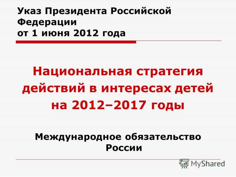 Указ Президента Российской Федерации от 1 июня 2012 года Национальная стратегия действий в интересах детей на 2012–2017 годы Международное обязательство России