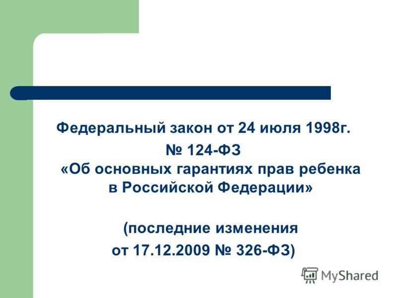 Федеральный закон от 24 июля 1998г. 124-ФЗ «Об основных гарантиях прав ребенка в Российской Федерации» (последние изменения от 17.12.2009 326-ФЗ)