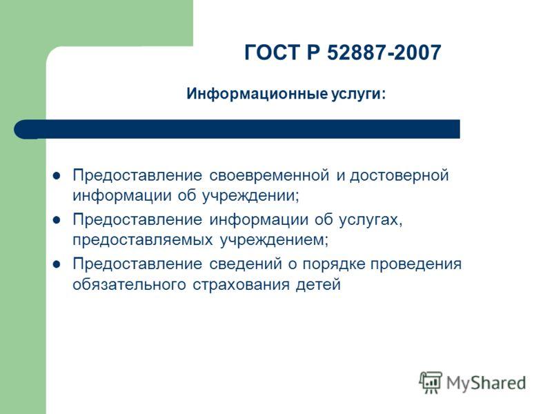 Предоставление своевременной и достоверной информации об учреждении; Предоставление информации об услугах, предоставляемых учреждением; Предоставление сведений о порядке проведения обязательного страхования детей ГОСТ Р 52887-2007 Информационные услу