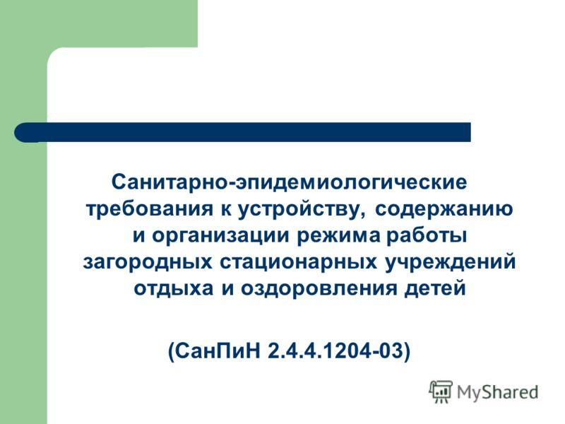 Санитарно-эпидемиологические требования к устройству, содержанию и организации режима работы загородных стационарных учреждений отдыха и оздоровления детей (СанПиН 2.4.4.1204-03)