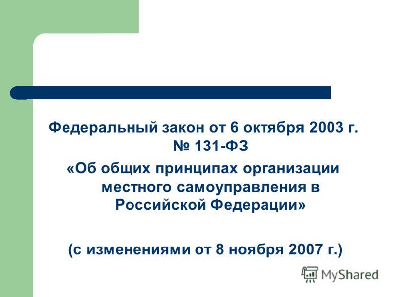 Федеральный закон от 6 октября 2003 г. 131-ФЗ «Об общих принципах организации местного самоуправления в Российской Федерации» (с изменениями от 8 ноября 2007 г.)