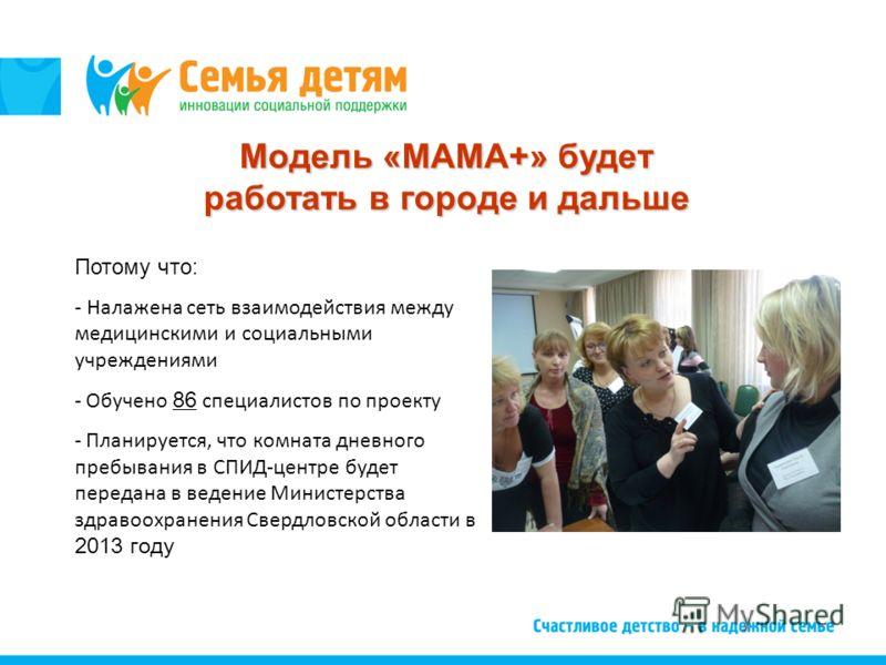 Модель «МАМА+» будет работать в городе и дальше Потому что: - Налажена сеть взаимодействия между медицинскими и социальными учреждениями - Обучено 86 специалистов по проекту - Планируется, что комната дневного пребывания в СПИД-центре будет передана